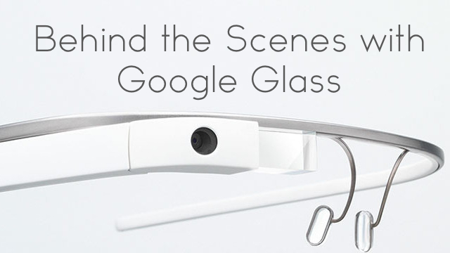behind the scenes with Google Glass