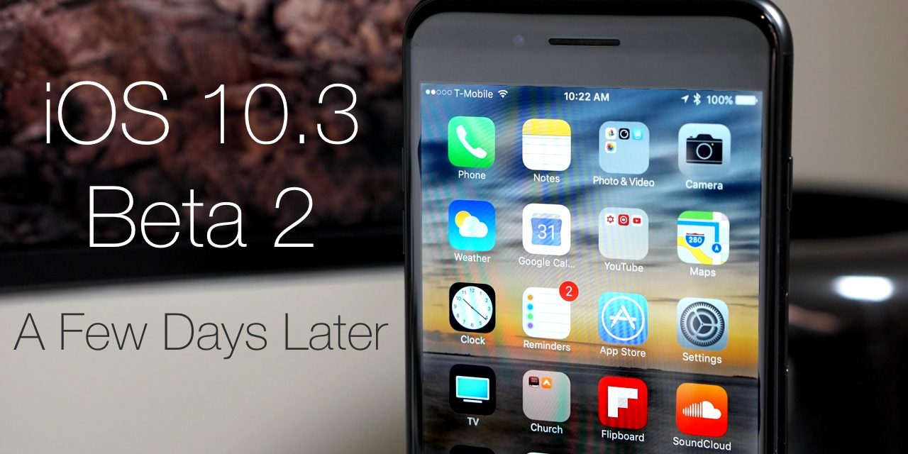 iOS 10.3 Beta 2 – A Few Days Later