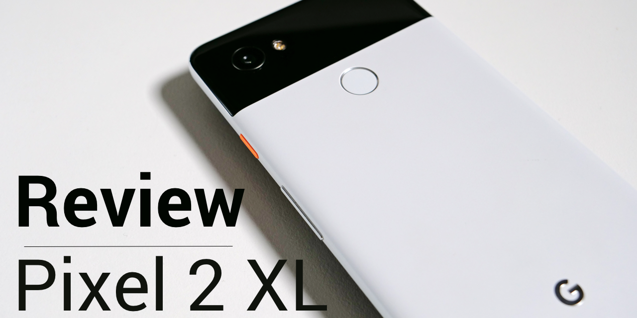 Pixel 2 XL Review – Much Better Than I Thought