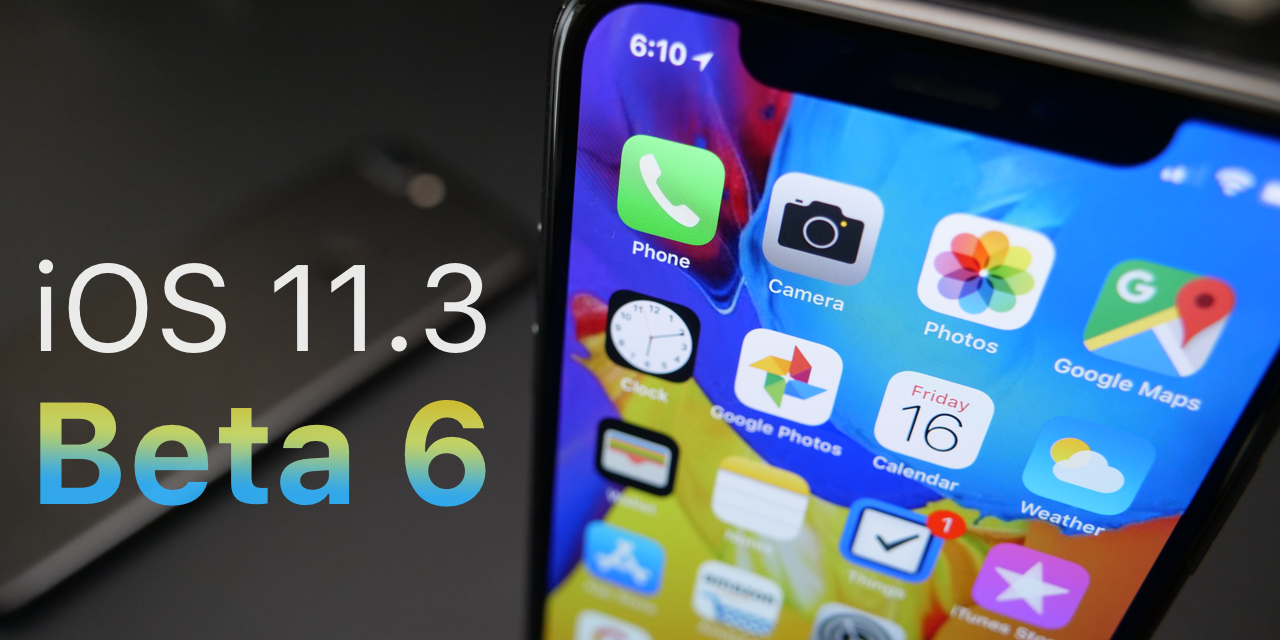 iOS 11.3 Beta 6 – What's New?